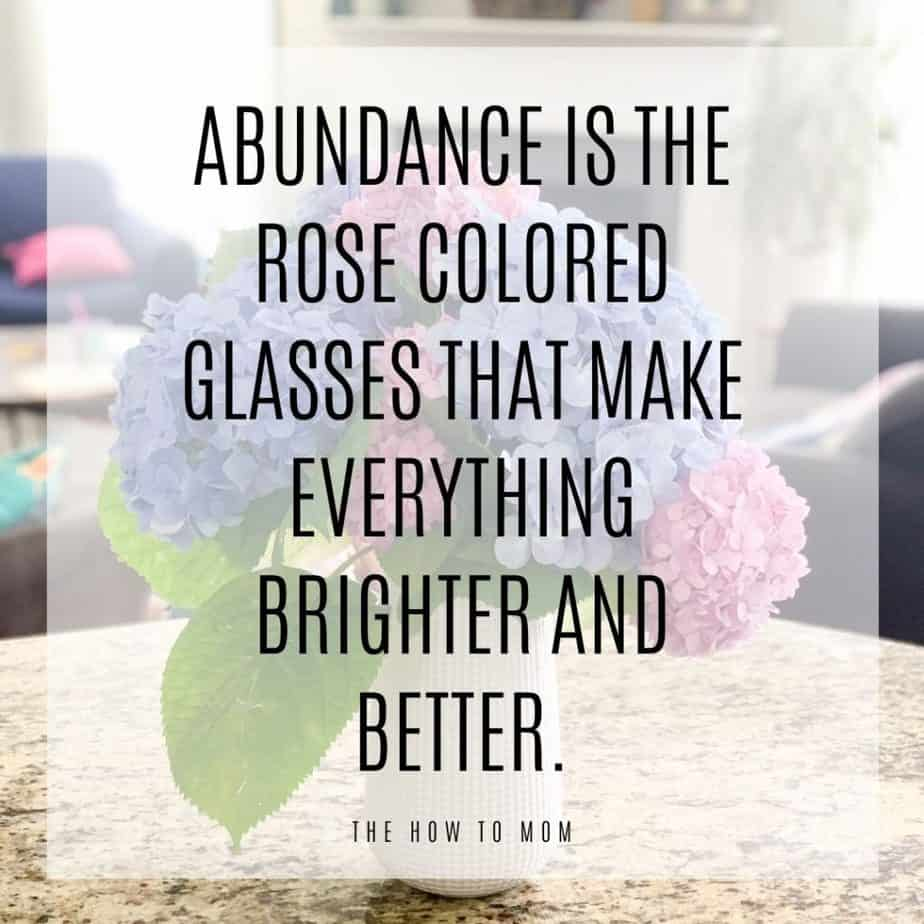 Abundance is the rose colored glasses that make everything brighter and better.